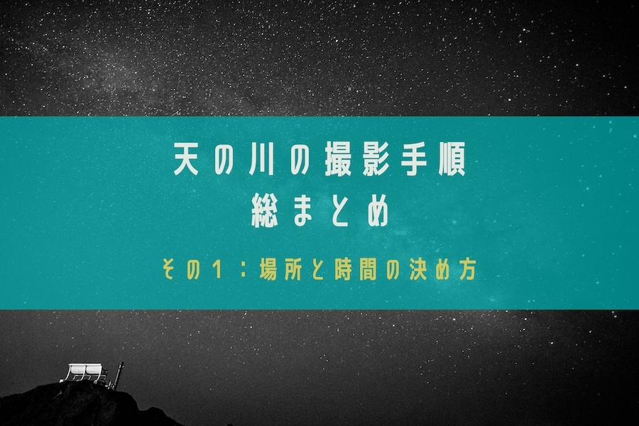 【星空・天の川の撮影方法を総まとめ】その1:撮影スポット・撮影日時の選び方
