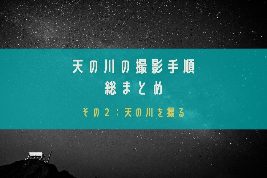 【星空・天の川の撮影方法を総まとめ】その2:星空・天の川の撮影方法